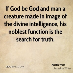 Morris West - If God be God and man a creature made in image of the divine intelligence, his noblest function is the search for truth.