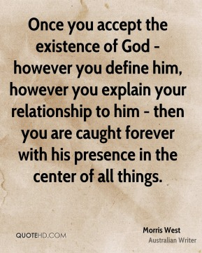 Once you accept the existence of God - however you define him, however you explain your relationship to him - then you are caught forever with his presence in the center of all things.