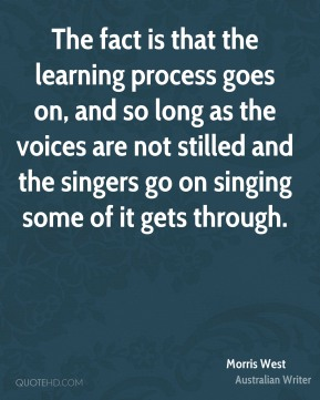 Morris West - The fact is that the learning process goes on, and so long as the voices are not stilled and the singers go on singing some of it gets through.
