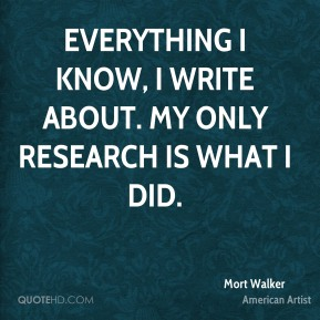 Everything I know, I write about. My only research is what I did.
