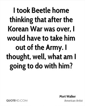 Mort Walker - I took Beetle home thinking that after the Korean War was over, I would have to take him out of the Army. I thought, well, what am I going to do with him?