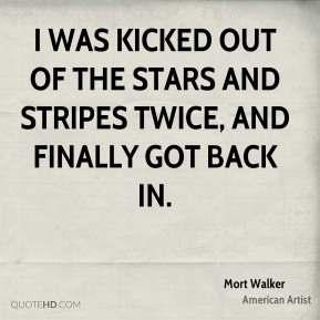 Mort Walker - I was kicked out of The Stars And Stripes twice, and finally got back in.