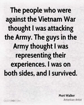 Mort Walker - The people who were against the Vietnam War thought I was attacking the Army. The guys in the Army thought I was representing their experiences. I was on both sides, and I survived.