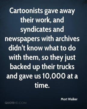 Mort Walker  - Cartoonists gave away their work, and syndicates and newspapers with archives didn't know what to do with them, so they just backed up their trucks and gave us 10,000 at a time.