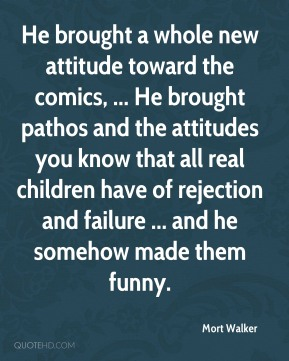 Mort Walker  - He brought a whole new attitude toward the comics, ... He brought pathos and the attitudes you know that all real children have of rejection and failure ... and he somehow made them funny.