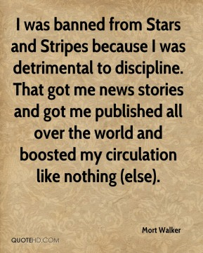 Mort Walker  - I was banned from Stars and Stripes because I was detrimental to discipline. That got me news stories and got me published all over the world and boosted my circulation like nothing (else).