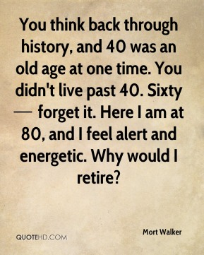 You think back through history, and 40 was an old age at one time. You didn't live past 40. Sixty — forget it. Here I am at 80, and I feel alert and energetic. Why would I retire?
