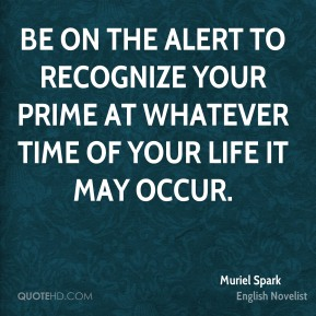 Be on the alert to recognize your prime at whatever time of your life it may occur.