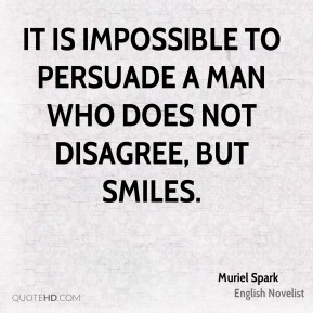 Muriel Spark - It is impossible to persuade a man who does not disagree, but smiles.