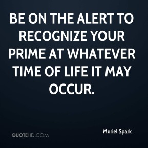 Muriel Spark  - Be on the alert to recognize your prime at whatever time of life it may occur.