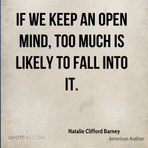 If we keep an open mind, too much is likely to fall into it.
