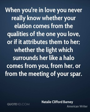 When you're in love you never really know whether your elation comes from the qualities of the one you love, or if it attributes them to her; whether the light which surrounds her like a halo comes from you, from her, or from the meeting of your spar.