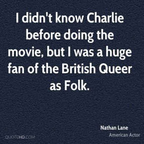 Nathan Lane - I didn't know Charlie before doing the movie, but I was a huge fan of the British Queer as Folk.