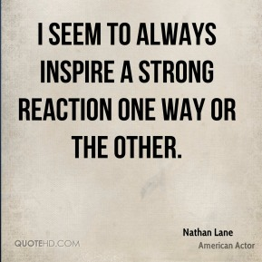 Nathan Lane - I seem to always inspire a strong reaction one way or the other.