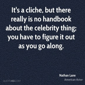 Nathan Lane - It's a cliche, but there really is no handbook about the celebrity thing; you have to figure it out as you go along.