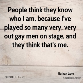 Nathan Lane - People think they know who I am, because I've played so many very, very out gay men on stage, and they think that's me.