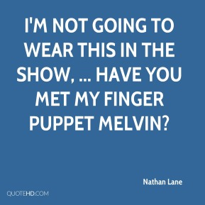 Nathan Lane  - I'm not going to wear this in the show, ... Have you met my finger puppet Melvin?