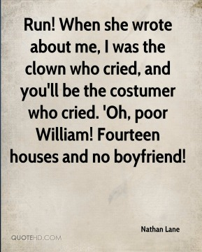 Run! When she wrote about me, I was the clown who cried, and you'll be the costumer who cried. 'Oh, poor William! Fourteen houses and no boyfriend!