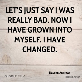 Naveen Andrews - Let's just say I was really bad. Now I have grown into myself. I have changed.