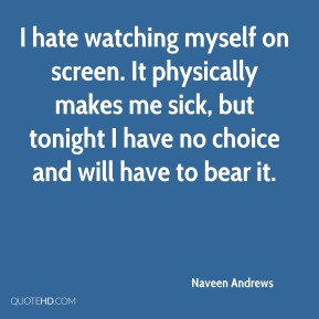 Naveen Andrews  - I hate watching myself on screen. It physically makes me sick, but tonight I have no choice and will have to bear it.