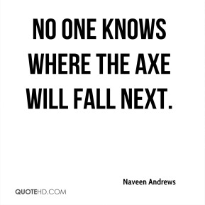Naveen Andrews  - No one knows where the axe will fall next.