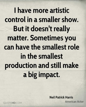Neil Patrick Harris - I have more artistic control in a smaller show. But it doesn't really matter. Sometimes you can have the smallest role in the smallest production and still make a big impact.