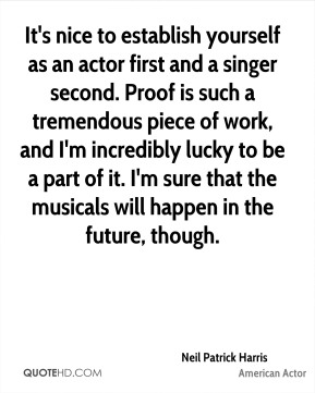 It's nice to establish yourself as an actor first and a singer second. Proof is such a tremendous piece of work, and I'm incredibly lucky to be a part of it. I'm sure that the musicals will happen in the future, though.