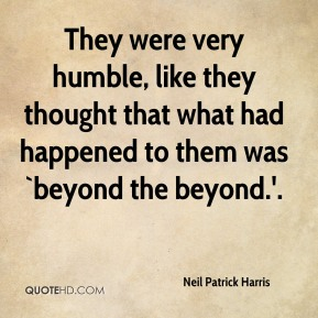 Neil Patrick Harris  - They were very humble, like they thought that what had happened to them was `beyond the beyond.'.