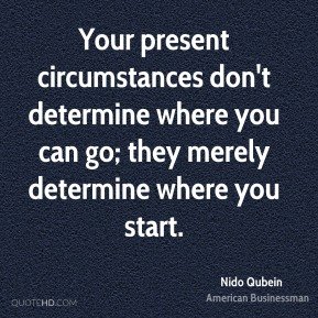 Nido Qubein - Your present circumstances don't determine where you can go; they merely determine where you start.