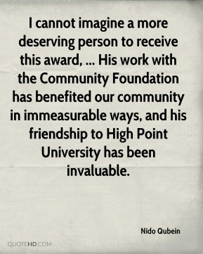 Nido Qubein  - I cannot imagine a more deserving person to receive this award, ... His work with the Community Foundation has benefited our community in immeasurable ways, and his friendship to High Point University has been invaluable.