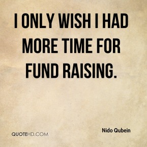 Nido Qubein  - I only wish I had more time for fund raising.