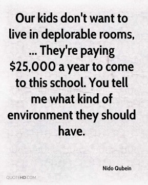 Nido Qubein  - Our kids don't want to live in deplorable rooms, ... They're paying $25,000 a year to come to this school. You tell me what kind of environment they should have.