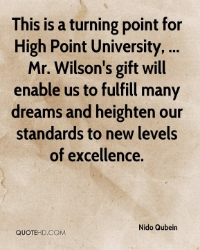 Nido Qubein  - This is a turning point for High Point University, ... Mr. Wilson's gift will enable us to fulfill many dreams and heighten our standards to new levels of excellence.