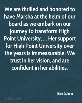 Nido Qubein  - We are thrilled and honored to have Marsha at the helm of our board as we embark on our journey to transform High Point University, ... Her support for High Point University over the years is immeasurable. We trust in her vision, and are confident in her abilities.