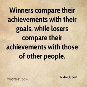 Nido Qubein  - Winners compare their achievements with their goals, while losers compare their achievements with those of other people.