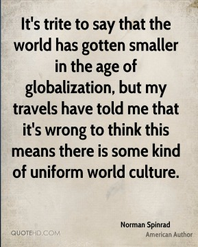 Norman Spinrad - It's trite to say that the world has gotten smaller in the age of globalization, but my travels have told me that it's wrong to think this means there is some kind of uniform world culture.