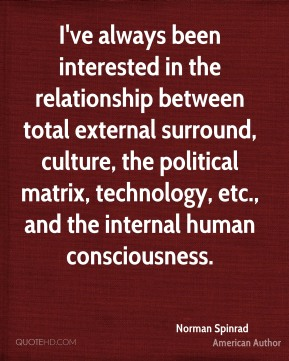 I've always been interested in the relationship between total external surround, culture, the political matrix, technology, etc., and the internal human consciousness.