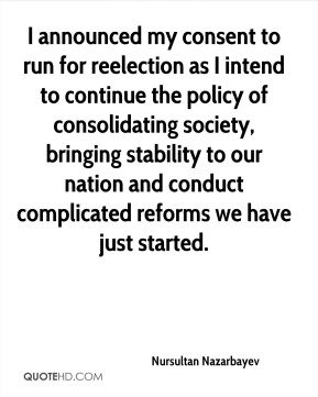 Nursultan Nazarbayev  - I announced my consent to run for reelection as I intend to continue the policy of consolidating society, bringing stability to our nation and conduct complicated reforms we have just started.