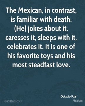 Octavio Paz  - The Mexican, in contrast, is familiar with death. (He) jokes about it, caresses it, sleeps with it, celebrates it. It is one of his favorite toys and his most steadfast love.