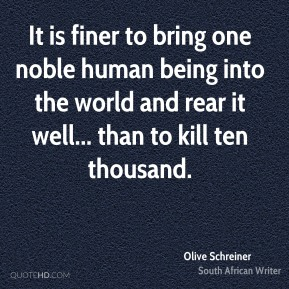 Olive Schreiner - It is finer to bring one noble human being into the world and rear it well... than to kill ten thousand.
