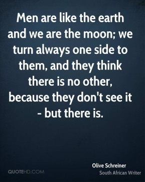 Olive Schreiner - Men are like the earth and we are the moon; we turn always one side to them, and they think there is no other, because they don't see it - but there is.