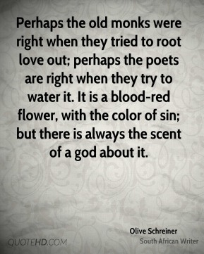 Olive Schreiner - Perhaps the old monks were right when they tried to root love out; perhaps the poets are right when they try to water it. It is a blood-red flower, with the color of sin; but there is always the scent of a god about it.