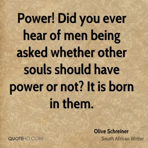 Olive Schreiner - Power! Did you ever hear of men being asked whether other souls should have power or not? It is born in them.