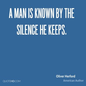 Oliver Herford - A man is known by the silence he keeps.
