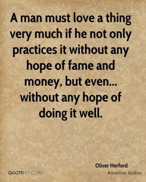Oliver Herford - A man must love a thing very much if he not only practices it without any hope of fame and money, but even... without any hope of doing it well.