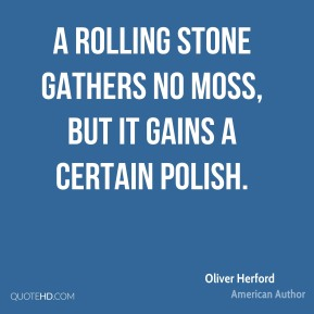 Oliver Herford - A rolling stone gathers no moss, but it gains a certain polish.
