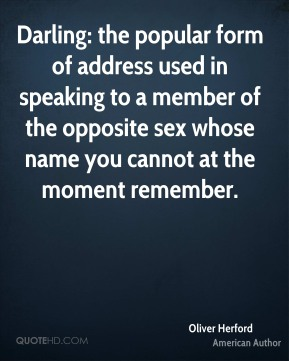 Oliver Herford - Darling: the popular form of address used in speaking to a member of the opposite sex whose name you cannot at the moment remember.