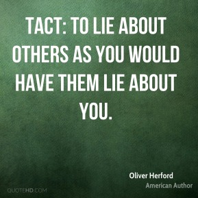 Tact: to lie about others as you would have them lie about you.