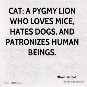 Oliver Herford - Cat: a pygmy lion who loves mice, hates dogs, and patronizes human beings.