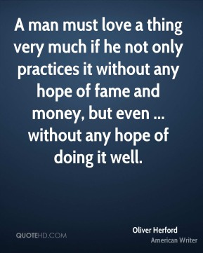 Oliver Herford  - A man must love a thing very much if he not only practices it without any hope of fame and money, but even ... without any hope of doing it well.